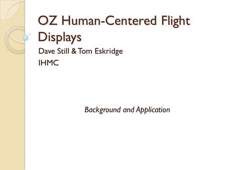 OZ Human-Centered Flight Displays Dave Still & Tom Eskridge IHMC Background and Application.