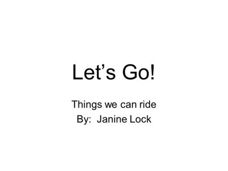 Let's Go! Things we can ride By: Janine Lock Let's go on a trip!