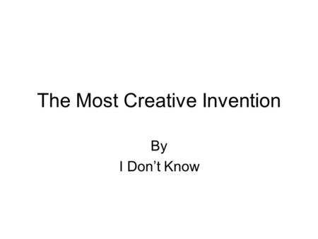 The Most Creative Invention By I Don't Know. What Is.