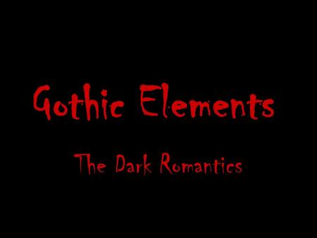 Gothic Elements The Dark Romantics. Gothic Origins The scary stories that we enjoy today had their first flowering in English literature in the beginning.
