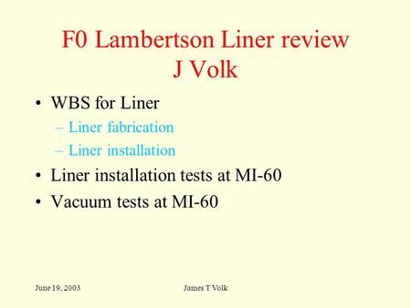 June 19, 2003James T Volk F0 Lambertson Liner review J Volk WBS for Liner –Liner fabrication –Liner installation Liner installation tests at MI-60 Vacuum.