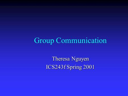 Group Communication Theresa Nguyen ICS243f Spring 2001.