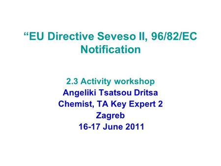 """EU Directive Seveso II, 96/82/EC Notification 2.3 Activity workshop Angeliki Tsatsou Dritsa Chemist, TA Key Expert 2 Zagreb 16-17 June 2011."