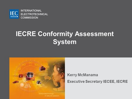 INTERNATIONAL ELECTROTECHNICAL COMMISSION IECRE Conformity Assessment System Kerry McManama Executive Secretary IECEE, IECRE.