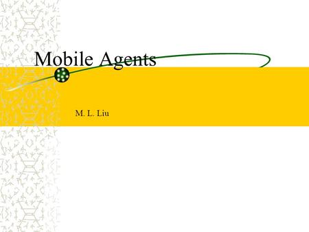 Mobile Agents M. L. Liu. Distributed Computing, M. L. Liu2 Introduction Mobile agent is a distributed computing paradigm. It has become viable, with recent.