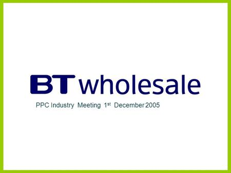 PPC Industry Meeting 1 st December 2005. Data & Connectivity Development. Wholesale Product Management (WPM) Disclaimer BT has taken reasonable care to.