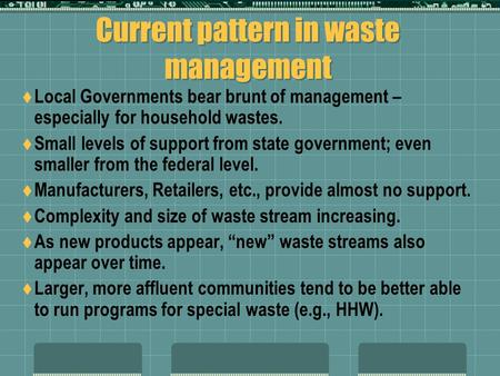 Current pattern in waste management  Local Governments bear brunt of management – especially for household wastes.  Small levels of support from state.