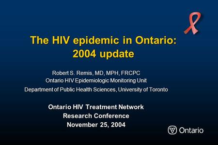 The HIV epidemic in Ontario: 2004 update Robert S. Remis, MD, MPH, FRCPC Ontario HIV Epidemiologic Monitoring Unit Department of Public Health Sciences,