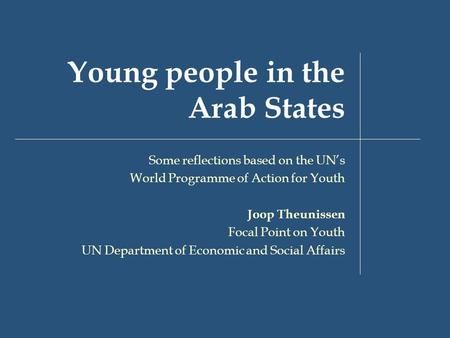 Young people in the Arab States Some reflections based on the UN's World Programme of Action for Youth Joop Theunissen Focal Point on Youth UN Department.