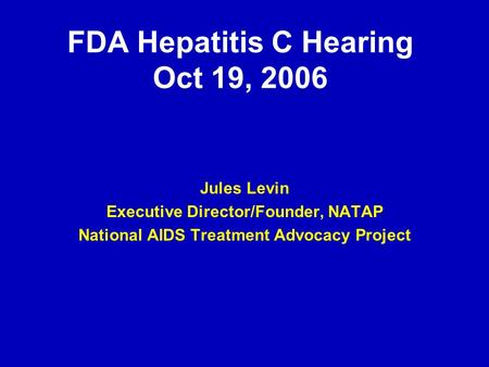 FDA Hepatitis C Hearing Oct 19, 2006 Jules Levin Executive Director/Founder, NATAP National AIDS Treatment Advocacy Project.