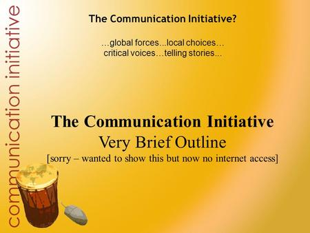 The Communication Initiative? …global forces...local choices… critical voices…telling stories... The Communication Initiative Very Brief Outline [sorry.