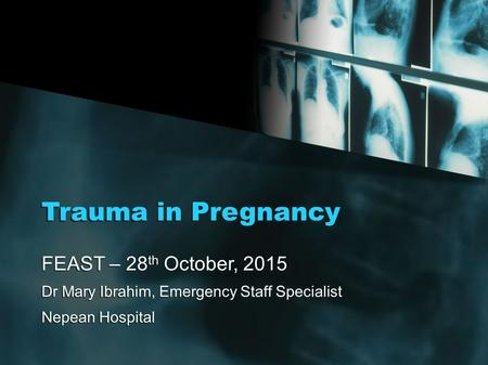 Trauma in Pregnancy FEAST – 28 th October, 2015 Dr Mary Ibrahim, Emergency Staff Specialist Nepean Hospital FEAST – 28 th October, 2015 Dr Mary Ibrahim,