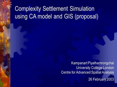 Complexity Settlement Simulation using CA model and GIS (proposal) Kampanart Piyathamrongchai University College London Centre for Advanced Spatial Analysis.