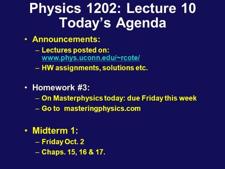 Physics 1202: Lecture 10 Today's Agenda Announcements: –Lectures posted on: www.phys.uconn.edu/~rcote/ www.phys.uconn.edu/~rcote/ –HW assignments, solutions.