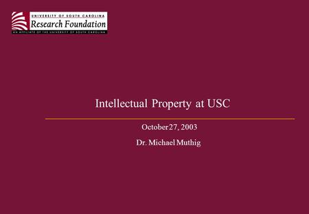 Intellectual Property at USC October 27, 2003 Dr. Michael Muthig.