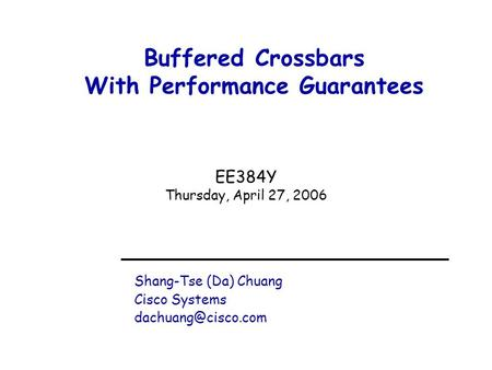 Buffered Crossbars With Performance Guarantees Shang-Tse (Da) Chuang Cisco Systems EE384Y Thursday, April 27, 2006.