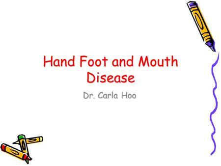 Hand Foot and Mouth Disease Dr. Carla Hoo. Hand Foot Mouth Disease Hand, foot, and mouth disease (HFMD) is a common viral illness of infants and children.