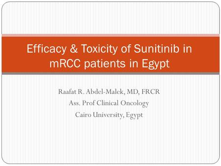 Raafat R. Abdel-Malek, MD, FRCR Ass. Prof Clinical Oncology Cairo University, Egypt Efficacy & Toxicity of Sunitinib in mRCC patients in Egypt.