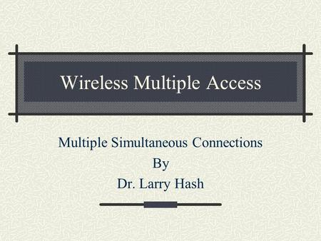 Wireless Multiple Access Multiple Simultaneous Connections By Dr. Larry Hash.