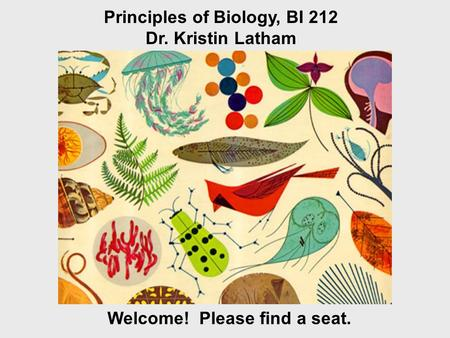 Welcome! Please find a seat. Principles of Biology, BI 212 Dr. Kristin Latham.