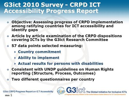 Slide 1 G3ict CRPD Progress Report on ICT Accessibility G3ict 2010 Survey - CRPD ICT Accessibility Progress Report  Objective: Assessing progress of CRPD.