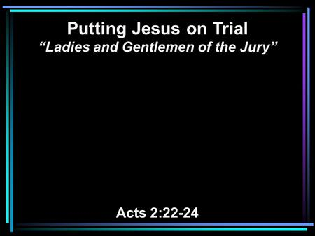 "Putting Jesus on Trial ""Ladies and Gentlemen of the Jury"" Acts 2:22-24."
