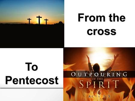 From the cross ToPentecost. Where are we positioned? Acts 1:1-11 From the Cross to Pentecost.