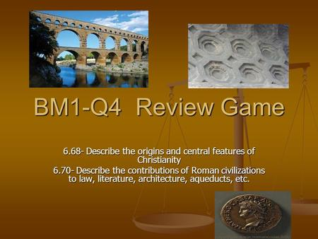 BM1-Q4 Review Game 6.68- Describe the origins and central features of Christianity 6.70- Describe the contributions of Roman civilizations to law, literature,
