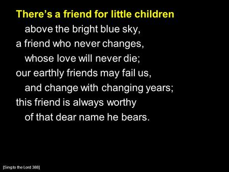There's a friend for little children above the bright blue sky, a friend who never changes, whose love will never die; our earthly friends may fail us,
