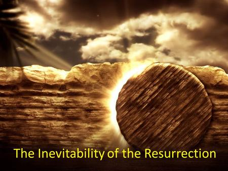 The Inevitability of the Resurrection. There is one thing in life that is absolutely inevitable. It will happen to all of you. This time of year you are.