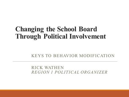 Changing the School Board Through Political Involvement KEYS TO BEHAVIOR MODIFICATION RICK WATHEN REGION 1 POLITICAL ORGANIZER.