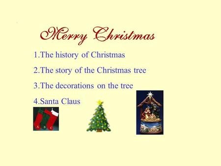 1.The history of Christmas 2.The story of the Christmas tree 3.The decorations on the tree 4.Santa Claus.