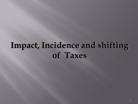 1 Impact, Incidence and shifting of Taxes. 2 The term impact is used to express the immediate result of or original imposition of the tax. The impact.