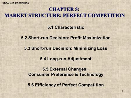 UBEA 1013: ECONOMICS 1 CHAPTER 5: MARKET STRUCTURE: PERFECT COMPETITION 5.1 Characteristic 5.2 Short-run Decision: Profit Maximization 5.3 Short-run Decision: