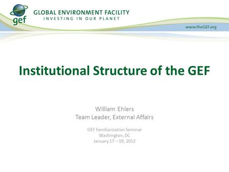 William Ehlers Team Leader, External Affairs GEF Familiarization Seminar Washington, DC January 17 – 19, 2012 Institutional Structure of the GEF.