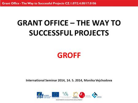 GRANT OFFICE – THE WAY TO SUCCESSFUL PROJECTS International Seminar 2014, 14. 5. 2014, Monika Vejchodova GROFF.