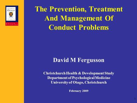 1 The Prevention, Treatment And Management Of Conduct Problems David M Fergusson Christchurch Health & Development Study Department of Psychological Medicine.