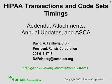 Intelligently Linking Information Systems Copyright 2002, Rensis Corporation Rensis Corporation HIPAA Transactions and Code Sets Timings Addenda, Attachments,