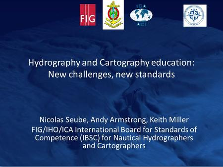 Hydrography and Cartography education: New challenges, new standards Nicolas Seube, Andy Armstrong, Keith Miller FIG/IHO/ICA International Board for Standards.