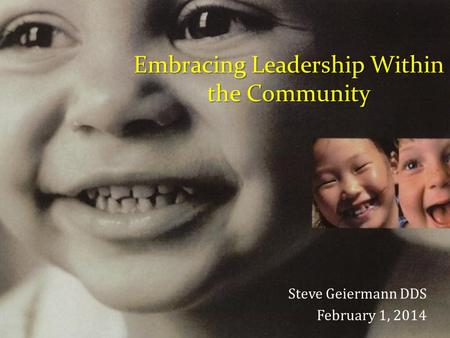 Embracing Leadership Within the Community Steve Geiermann DDS February 1, 2014.
