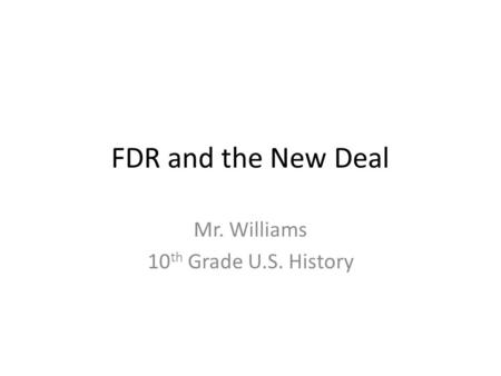 FDR and the New Deal Mr. Williams 10 th Grade U.S. History.