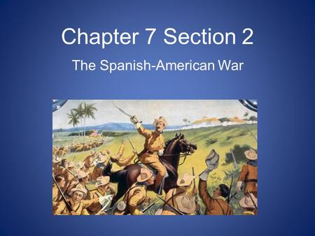 Chapter 7 Section 2 The Spanish-American War. War with Spain In the late 1890s, newspapers published stories from Cuba. Cuban rebels were fighting for.