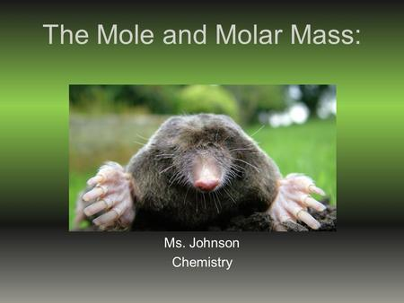 The Mole and Molar Mass: Ms. Johnson Chemistry Chemists need a convenient method for counting accurately the number of atoms, molecules, or formula units.