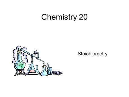 Chemistry 20 Stoichiometry. This unit involves very little that is new. You will merely be applying your knowledge of previous units to a new situation.