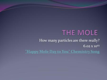 How many particles are there really? 6.02 x 10 23 Happy Mole Day to You Chemistry Song.