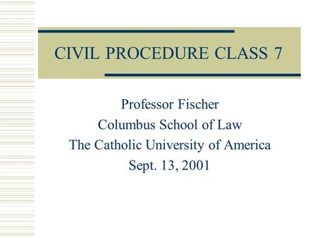 CIVIL PROCEDURE CLASS 7 Professor Fischer Columbus School of Law The Catholic University of America Sept. 13, 2001.