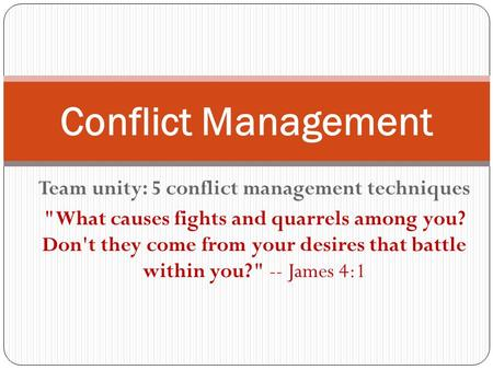 Team unity: 5 conflict management techniques What causes fights and quarrels among you? Don't they come from your desires that battle within you? --