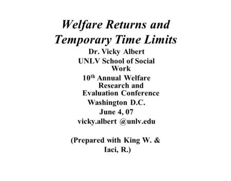 Welfare Returns and Temporary Time Limits Dr. Vicky Albert UNLV School of Social Work 10 th Annual Welfare Research and Evaluation Conference Washington.