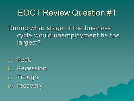 EOCT Review Question #1 During what stage of the business cycle would unemployment be the largest? A. Peak B. Recession C. Trough D. recovery.