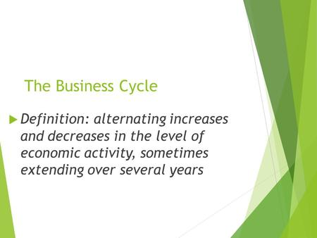 The Business Cycle  Definition: alternating increases and decreases in the level of economic activity, sometimes extending over several years.